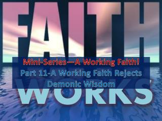 Mini-Series—A Working Faith! Part  11-A  Working Faith  Rejects Demonic Wisdom