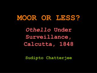 MOOR OR LESS? Othello  Under  Surveillance, Calcutta, 1848 Sudipto Chatterjee