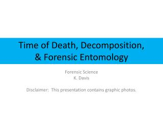 Time of Death, Decomposition,  &  Forensic Entomology