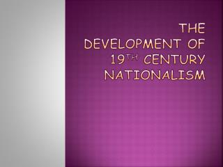 The Development of 19 th  C entury Nationalism
