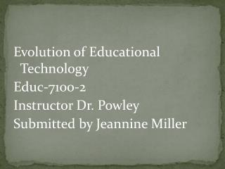 Evolution of Educational Technology Educ-7100-2 Instructor Dr.  Powley