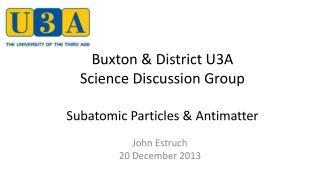 Buxton & District U3A  Science Discussion Group Subatomic Particles & Antimatter