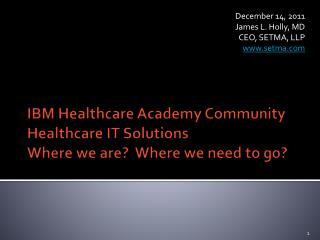 IBM Healthcare Academy Community Healthcare IT Solutions Where we are?  Where we need to go?