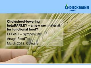 Cholesterol-lowering betaBARLEY  – a new raw material for functional food?  EFFoST  – Symposium