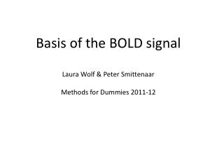 Basis of the BOLD signal Laura Wolf & Peter  Smittenaar Methods for Dummies 2011-12