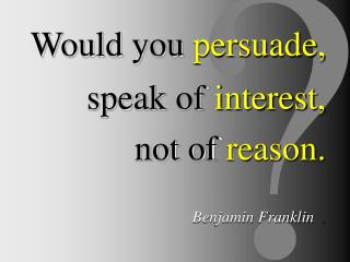 Would you persuade, speak of interest, not of reason. Benjamin Franklin   .
