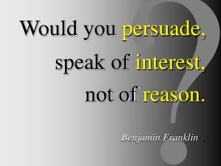 Would you persuade, speak of interest, not of reason. Benjamin Franklin .