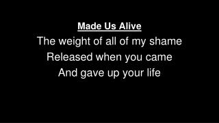 Made Us Alive The weight of all of my shame Released when you came  And gave up your life