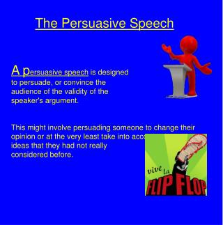 The Persuasive Speech A p ersuasive speech  is designed  to persuade, or convince the
