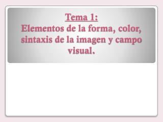 Tema 1: Elementos de la forma, color, sintaxis de la imagen y campo visual.