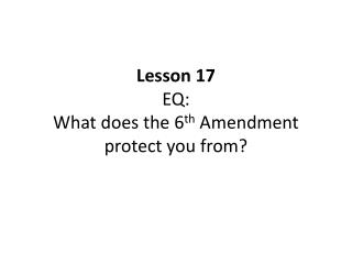 Lesson 17 EQ: What does the 6 th  Amendment protect you from?