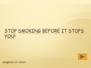 Stop smoking  before it  stops  you !
