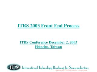 ITRS 2003 Front End Process   ITRS Conference December 2, 2003 Hsinchu, Taiwan