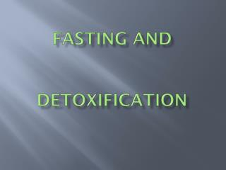 FASTING AND  DETOXIFICATION