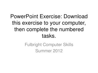 PowerPoint Exercise: Download this exercise to your computer, then complete the numbered tasks.
