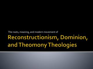 Reconstructionism , Dominion, and  Theomony  Theologies