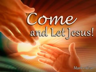 Come!         You (as yourself)!  – Mark 1:16; Matt. 11:28