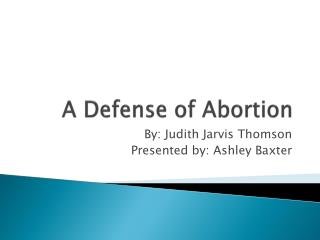 abortion a defense of abortion Opponents of abortion commonly spend most of their time establishing that the fetus is a person, and hardly anytime explaining the step from there to the impermissibility of abortion perhaps they think the step too simple and obvious to require much comment.