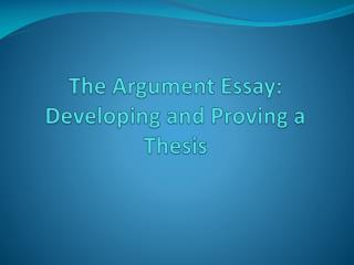 The Argument Essay: Developing and Proving a Thesis