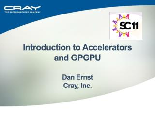 Introduction to Accelerators  and GPGPU Dan Ernst Cray, Inc.