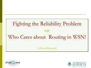 Fighting the Reliability Problem or Who Cares about  Routing in WSN! by  Pawel Gburzynski