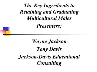 The Key Ingredients to Retaining and Graduating Multicultural Males Presenters:  Wayne Jackson
