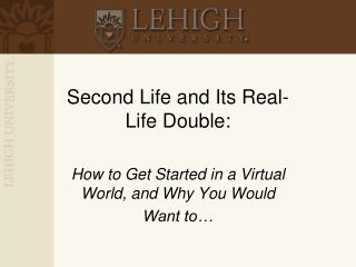 Second Life and Its Real-Life Double: How to Get Started in a Virtual World, and Why You Would