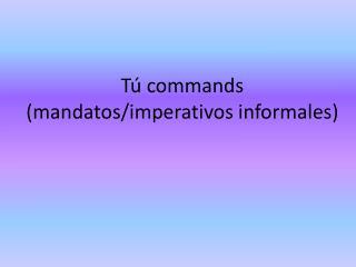 Tú commands ( mandatos / imperativos informales )