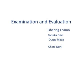 Examination and Evaluation Tshering Lhamo Yanuka  Devi Durga  Maya Chimi  Dorji