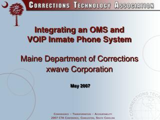 Integrating an OMS and  VOIP Inmate Phone System   Maine Department of Corrections xwave Corporation    May 2007