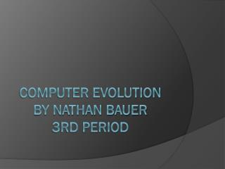 Computer Evolution By Nathan Bauer 3rd period