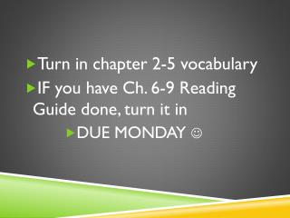 Turn in chapter 2-5 vocabulary IF you have Ch. 6-9 Reading Guide done, turn it in DUE MONDAY  