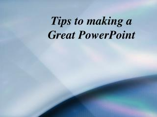 Tips to making a  Great PowerPoint