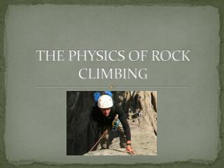 THE PHYSICS OF ROCK CLIMBING