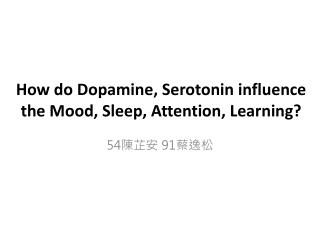 How do Dopamine, Serotonin influence the Mood, Sleep, Attention,  L earning?