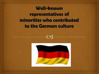Well- known representatives of minorities who contributed to the  German  culture