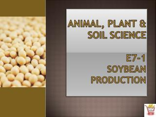 Animal, Plant & Soil Science E7-1  Soybean Production