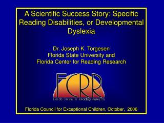 A Scientific Success Story: Specific Reading Disabilities, or Developmental Dyslexia Dr. Joseph K. Torgesen Florida Stat
