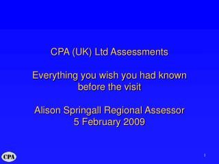 CPA (UK) Ltd Assessments Everything you wish you had known before the visit Alison Springall Regional Assessor 5 Februar