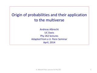 Origin of probabilities and their application to the multiverse Andreas Albrecht UC Davis
