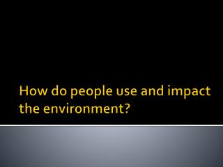 How do people use and impact the environment?
