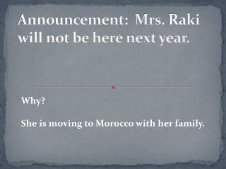 Announcement:  Mrs.  Raki  will not be here next year.