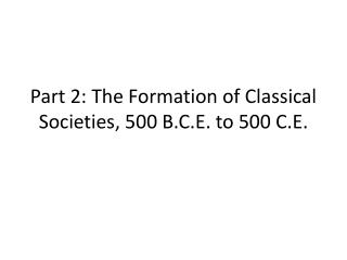 Part 2: The Formation of Classical Societies, 500 B.C.E. to 500 C.E.