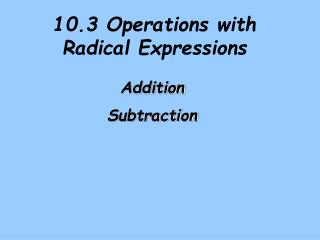 10.3  Operations with Radical Expressions