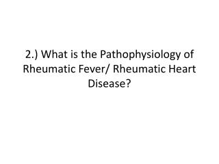 2.) What is the  Pathophysiology  of Rheumatic Fever/ Rheumatic Heart Disease?