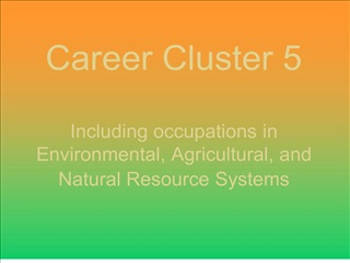 Career Cluster 5  Including occupations in  Environmental, Agricultural, and Natural Resource Systems