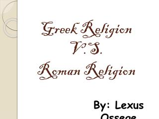 Greek Religion  V.S. Roman Religion