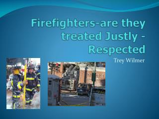Firefighters-are they treated Justly - Respected