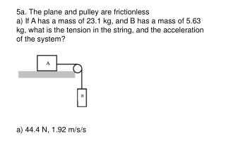5a.  The plane and pulley are frictionless
