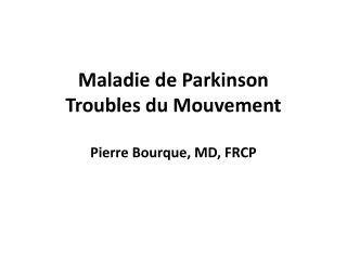 Maladie de Parkinson Troubles du Mouvement Pierre Bourque, MD, FRCP